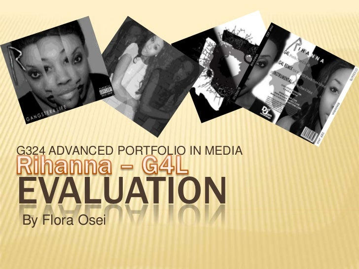 G324 ADVANCED PORTFOLIO IN MEDIA<br />Rihanna – G4L<br />Evaluation<br />By Flora Osei<br />