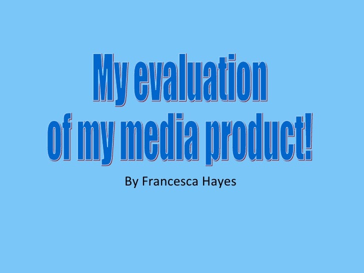 By Francesca Hayes My evaluation of my media product!