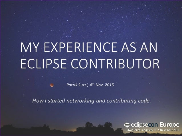 MY EXPERIENCE AS AN ECLIPSE CONTRIBUTOR How I started networking and contributing code Patrik Suzzi, 4th Nov. 2015