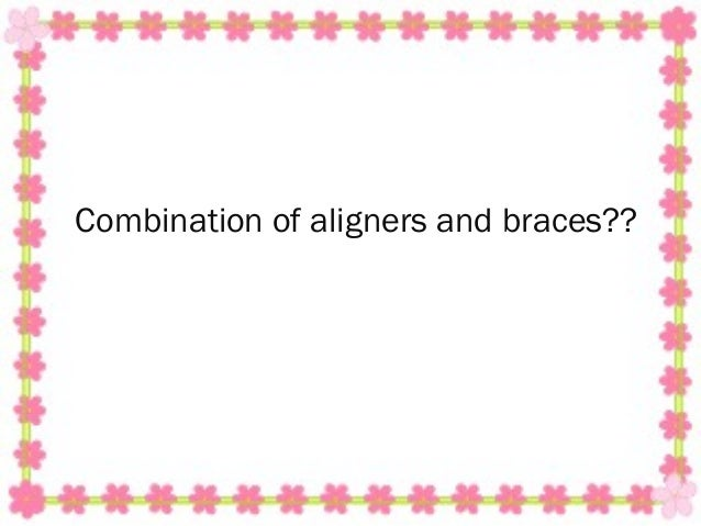 Combination of aligners and braces??