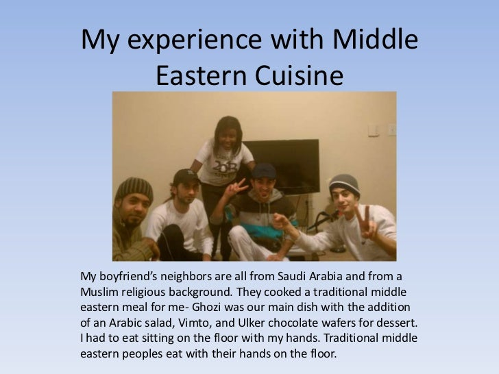 My experience with Middle     Eastern CuisineMy boyfriend's neighbors are all from Saudi Arabia and from aMuslim religious...