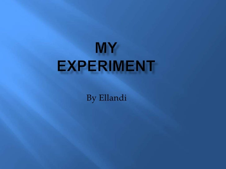 My Experiment<br />By Ellandi<br />