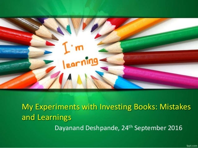 My Experiments with Investing Books: Mistakes and Learnings Dayanand Deshpande, 24th September 2016