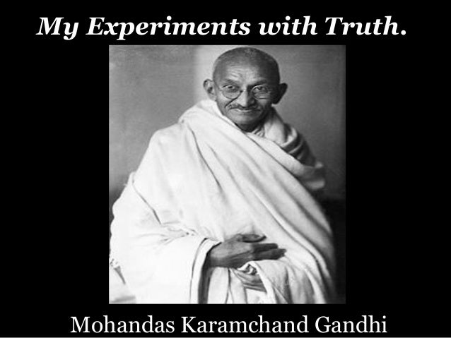mohandas k gandhi the story of my experiments with truth essay Mohandas k gandhi is one of the most inspiring figures of our time in his classic autobiography he recounts the story of his life and how he developed his concept of active nonviolent resistance, which propelled the indian struggle for independence and countless other nonviolent struggles of the twentieth century.
