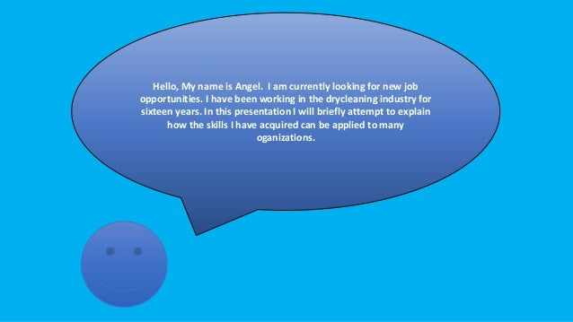 Hello, My name is Angel. I am currently looking for new job opportunities. I have been working in the drycleaning industry...