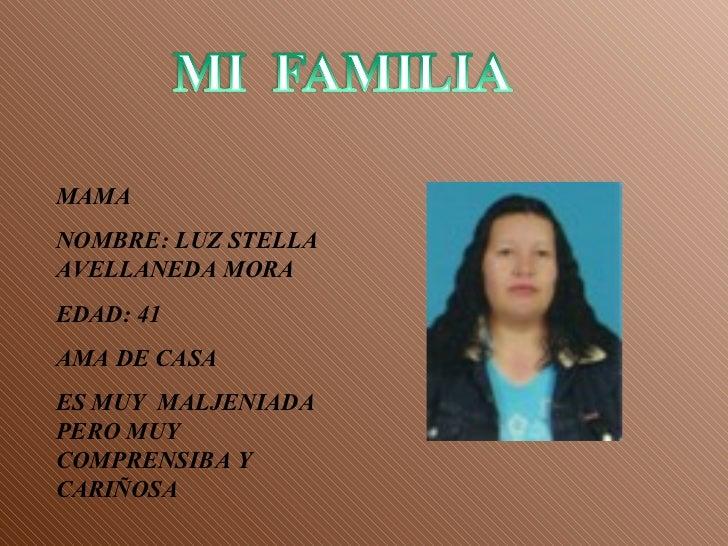 MAMA NOMBRE: LUZ STELLA AVELLANEDA MORA EDAD: 41 AMA DE CASA ES MUY  MALJENIADA PERO MUY COMPRENSIBA Y CARIÑOSA