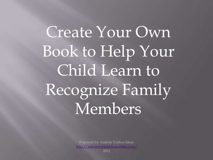 Create Your OwnBook to Help Your  Child Learn toRecognize Family    Members      Prepared by: Autism Toybox Ideas    http:...
