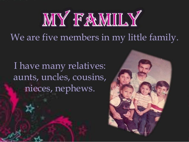 We are five members in my little family.I have many relatives:aunts, uncles, cousins,nieces, nephews.