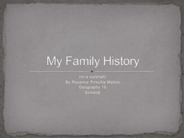 (In a nutshell)<br />By Roxanne Priscilla Mallos<br />Geography 10<br />Schmidt<br />My Family History<br />