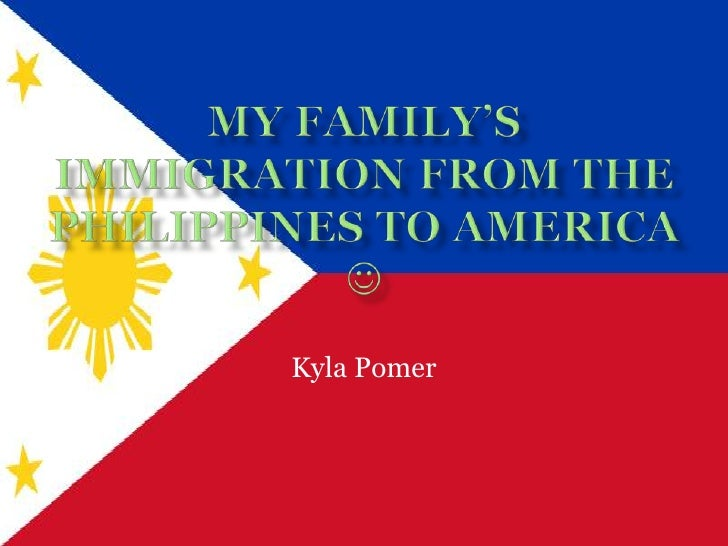 My Family's Immigration from the Philippines to America  <br />Kyla Pomer<br />