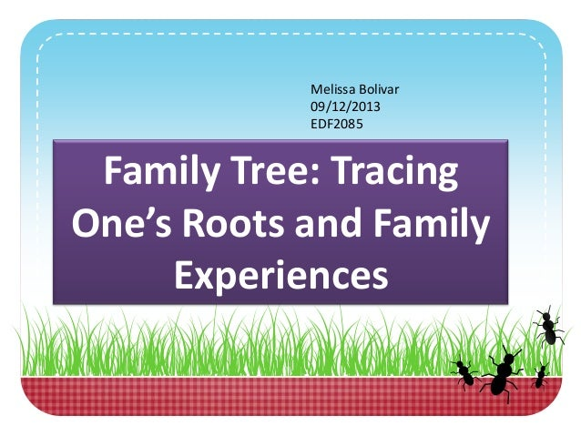Melissa Bolivar 09/12/2013 EDF2085 Family Tree: Tracing One's Roots and Family Experiences