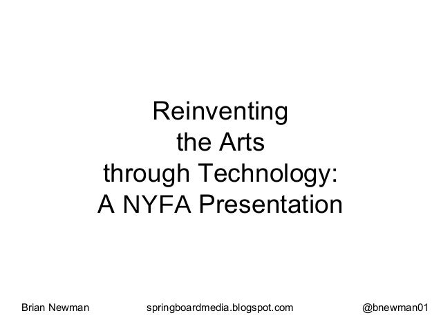 Reinventing the Arts through Technology: A NYFA Presentation Brian Newman springboardmedia.blogspot.com @bnewman01