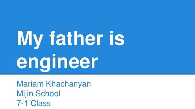 My father is  engineer  Mariam Khachanyan  Mijin School  7-1 Class