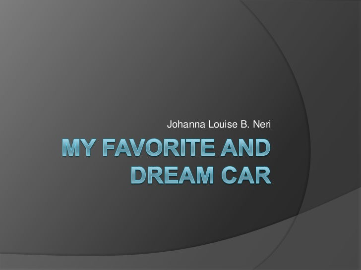 My Favorite and Dream Car<br />Johanna Louise B. Neri<br />
