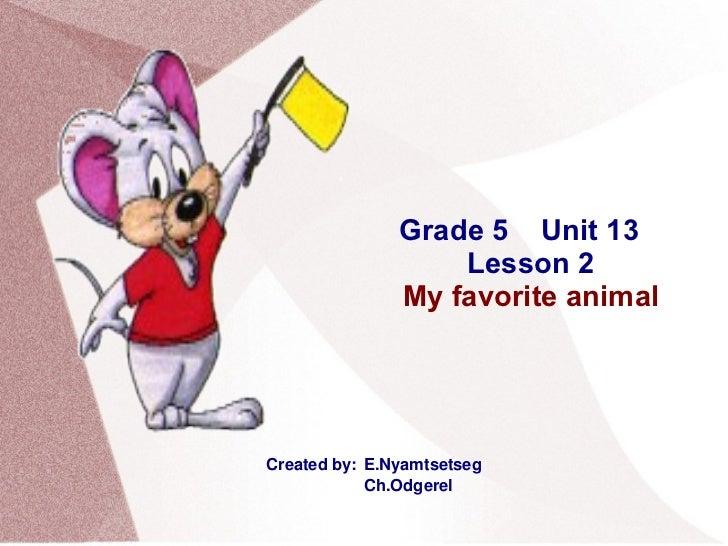 Grade 5  Unit 13 Lesson 2 My favorite animal Created by:  E.Nyamtsetseg   Ch.Odgerel