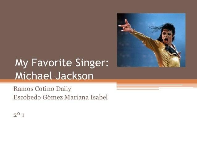 My Favorite Singer:Michael JacksonRamos Cotino DailyEscobedo Gómez Mariana Isabel2º 1