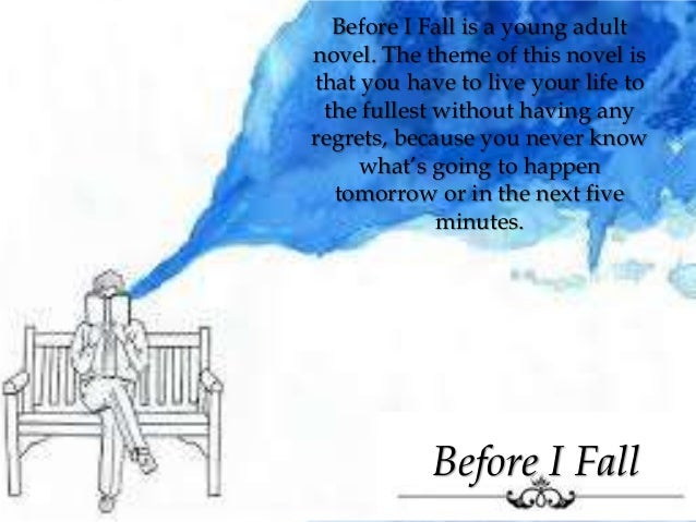 Before I Fall Before I Fall is a young adult novel. The theme of this novel is that you have to live your life to the full...