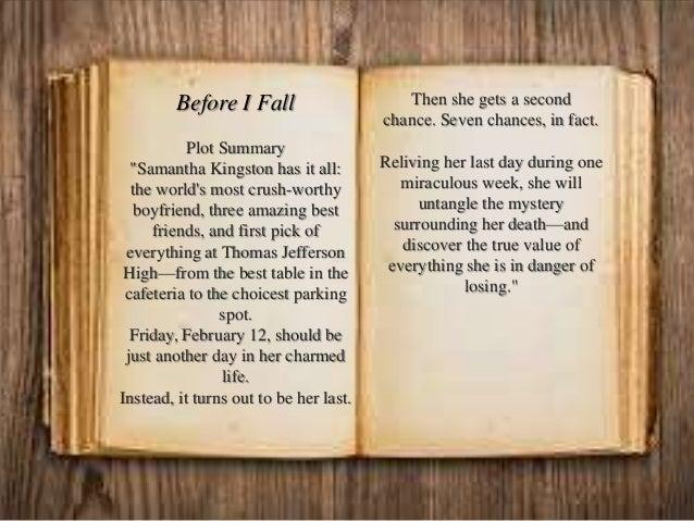 "Before I Fall Plot Summary ""Samantha Kingston has it all: the world's most crush-worthy boyfriend, three amazing best frie..."
