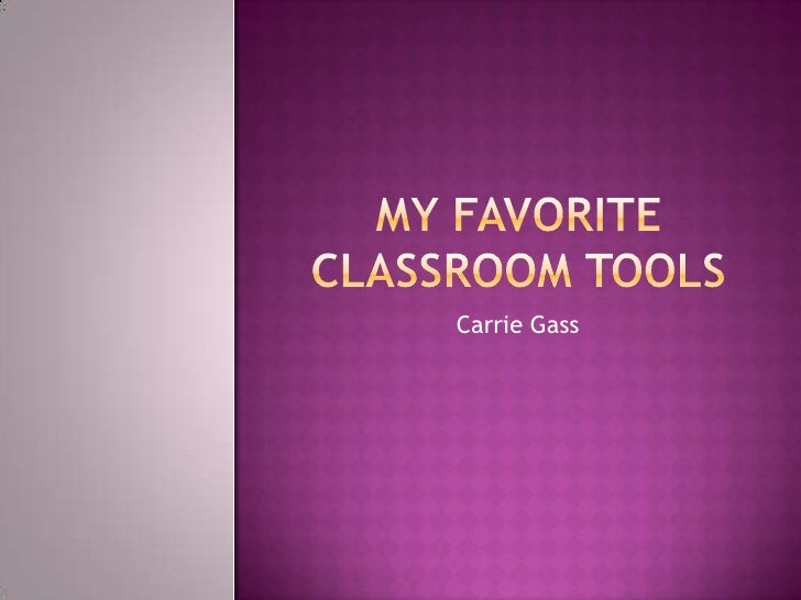 My Favorite Classroom Tools<br />Carrie Gass<br />