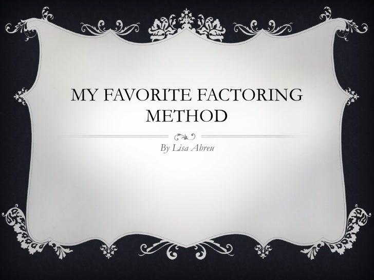 MY FAVORITE FACTORING METHOD By Lisa Abreu