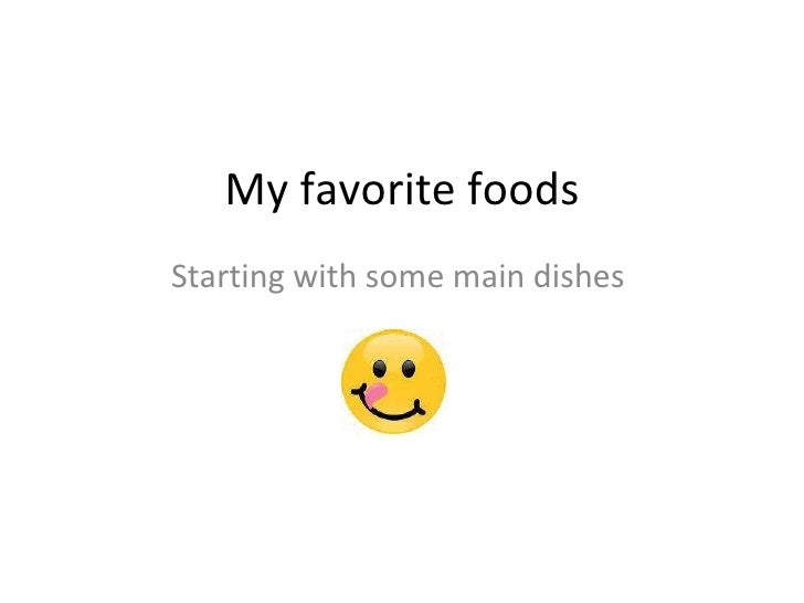 My favorite foods Starting with some main dishes