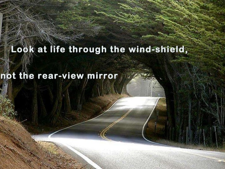 Look at life through the wind-shield, not the rear-view mirror