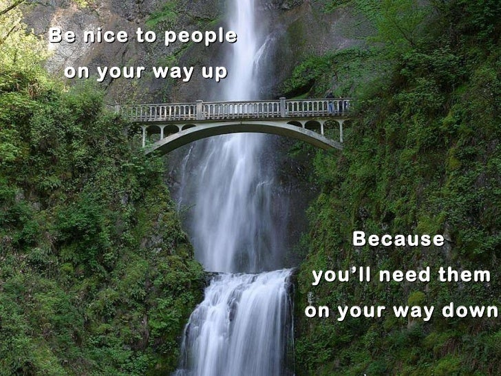 Be nice to people  on your way up Because you'll need them on your way down