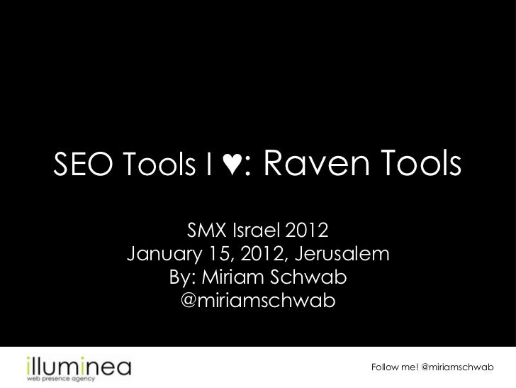 SEO Tools I ♥: Raven Tools          SMX Israel 2012    January 15, 2012, Jerusalem        By: Miriam Schwab         @miria...
