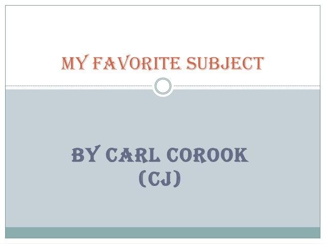 My favorite subject  BY CARL COROOK (CJ)