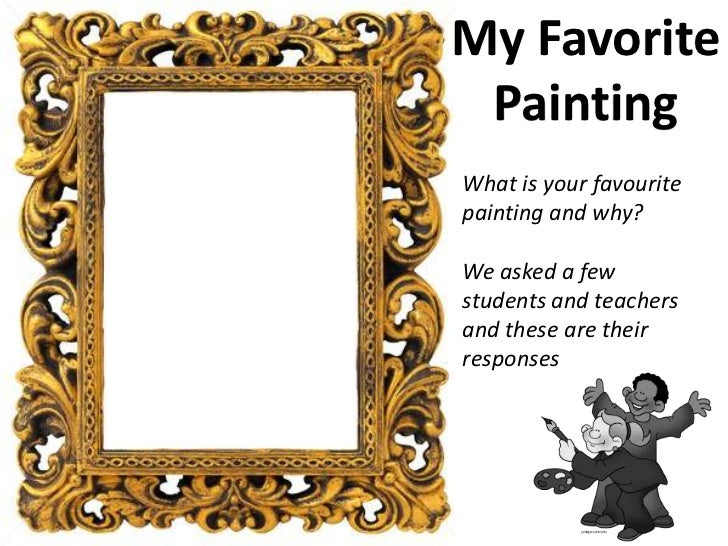 My Favorite PaintingWhat is your favouritepainting and why?We asked a fewstudents and teachersand these are theirresponses