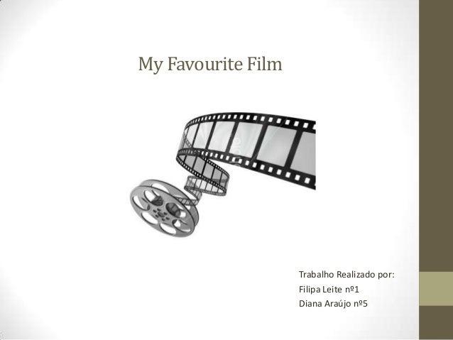 My Favourite Film  Trabalho Realizado por: Filipa Leite nº1 Diana Araújo nº5