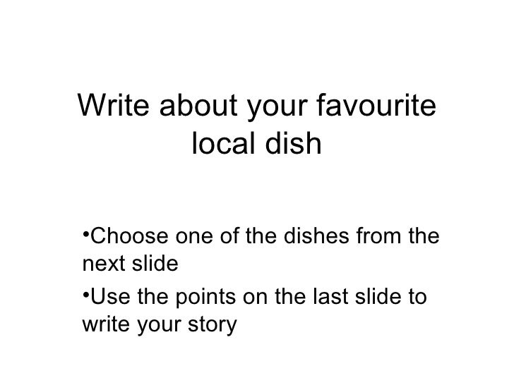 Write about your favourite local dish <ul><li>Choose one of the dishes from the next slide </li></ul><ul><li>Use the point...
