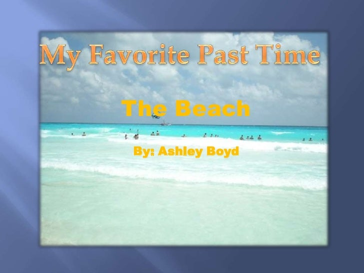 My Favorite Past Time<br />The Beach<br />By: Ashley Boyd<br />