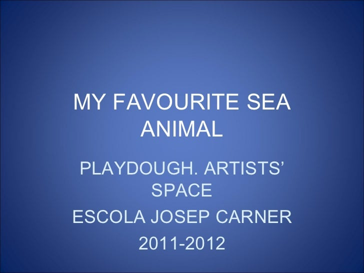 MY FAVOURITE SEA     ANIMAL PLAYDOUGH. ARTISTS'       SPACEESCOLA JOSEP CARNER      2011-2012