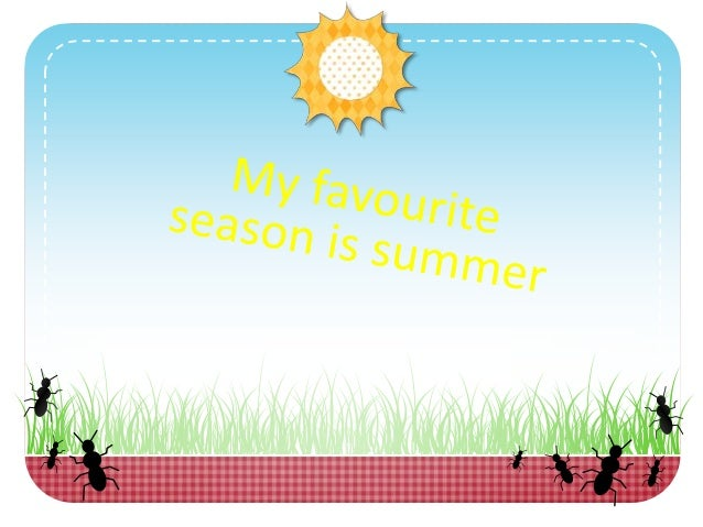 essay on my favorite season summer If i had to choose my favorite season it would be a very difficult choice all four seasons are unique in their own special way, such as the climate, scenery, and.