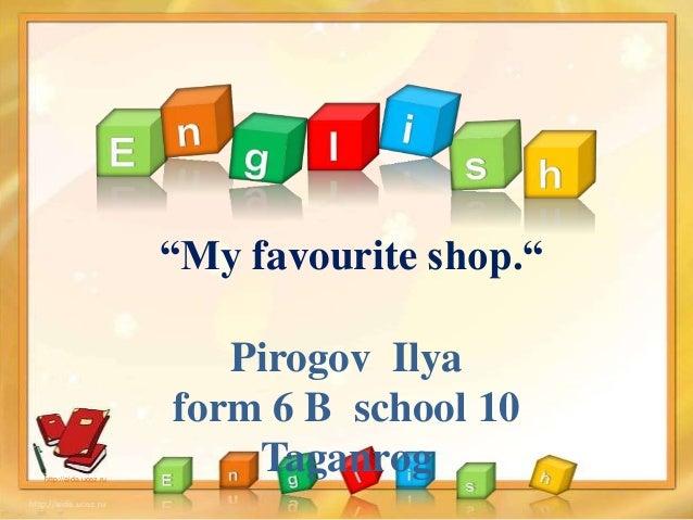 """My favourite shop."" Pirogov Ilya form 6 B school 10 Taganroghttp://aida.ucoz.ru"