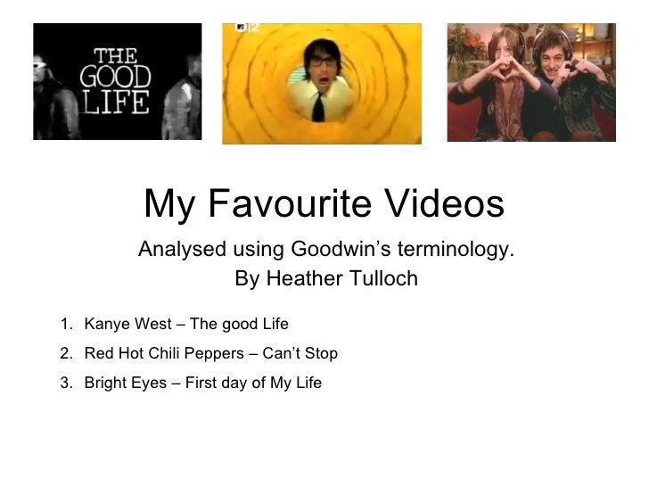 My Favourite Videos Analysed using Goodwin's terminology. By Heather Tulloch <ul><li>Kanye West – The good Life </li></ul>...