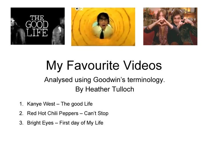 My Favourite Videos Analysed using Goodwin's terminology. By Heather Tulloch <ul><li>Kanye West – The good Life </li></ul>...