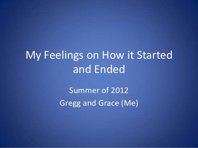 My Feelings on How it Started         and Ended        Summer of 2012      Gregg and Grace (Me)