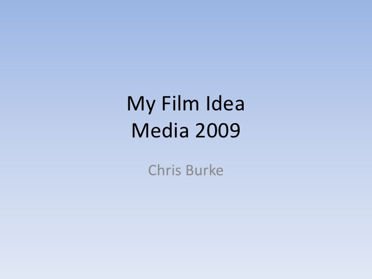 My Film IdeaMedia 2009<br />Chris Burke<br />