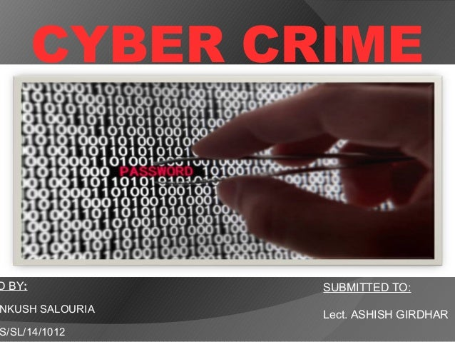 CYBER CRIME D BY: NKUSH SALOURIA S/SL/14/1012 SUBMITTED TO: Lect. ASHISH GIRDHAR