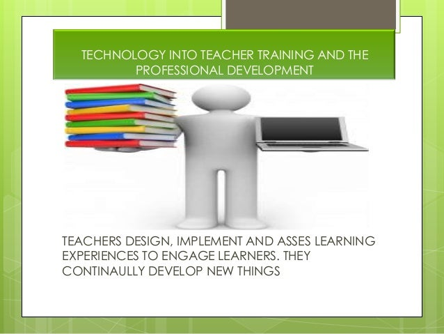TECHNOLOGY INTO TEACHER TRAINING AND THEPROFESSIONAL DEVELOPMENTTEACHERS DESIGN, IMPLEMENT AND ASSES LEARNINGEXPERIENCES T...
