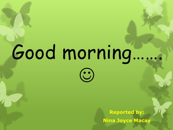 Good morning……. <br />Reported by:<br />Nina Joyce Macay<br />