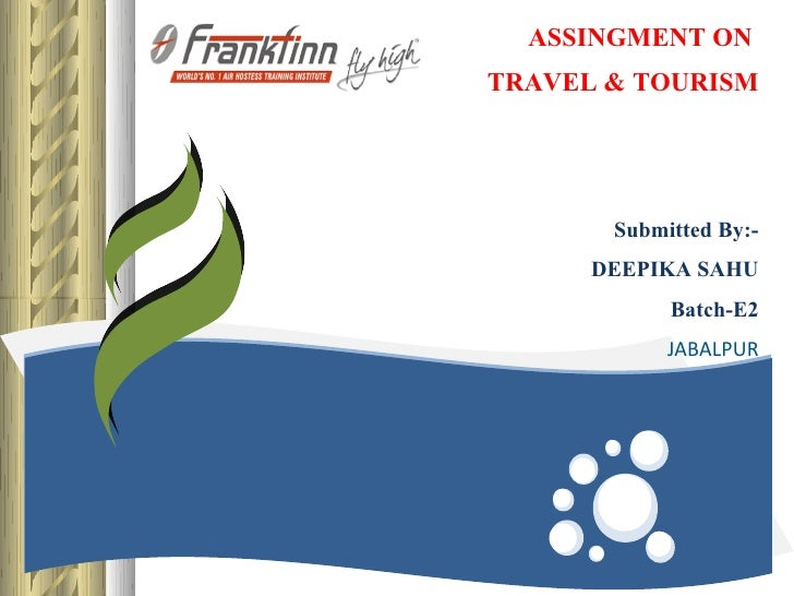 ASSINGMENT ONTRAVEL & TOURISM       Submitted By:-      DEEPIKA SAHU            Batch-E2            JABALPUR