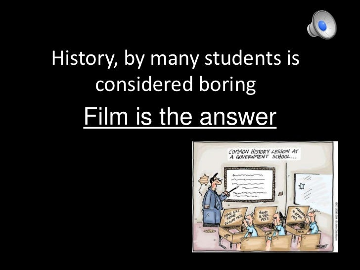 History, by many students is considered boring<br />Film is the answer<br />