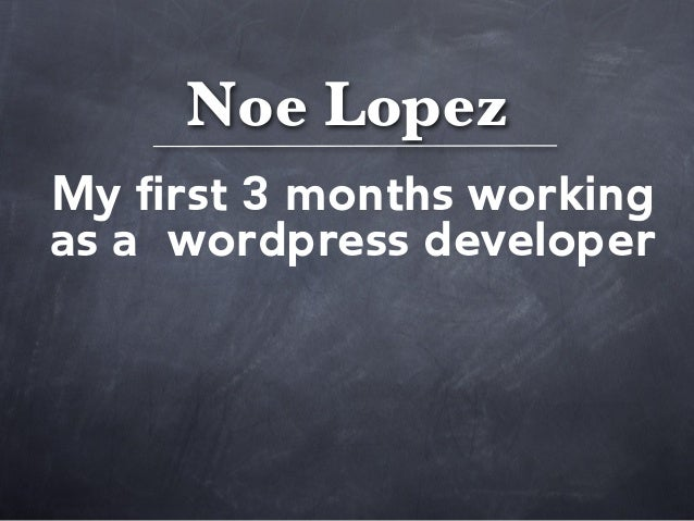 Noe LopezMy first 3 months workingas a wordpress developer