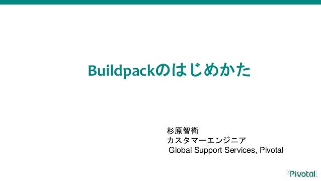 Buildpackのはじめかた 杉原智衛 カスタマーエンジニア Global Support Services, Pivotal
