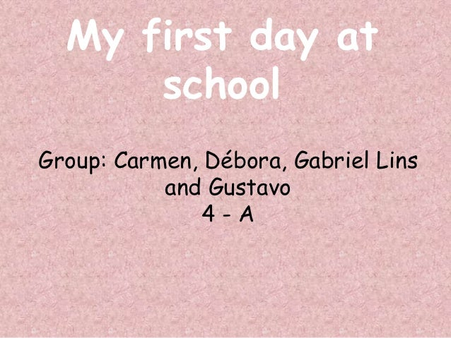 My first day at      schoolGroup: Carmen, Débora, Gabriel Lins           and Gustavo               4-A