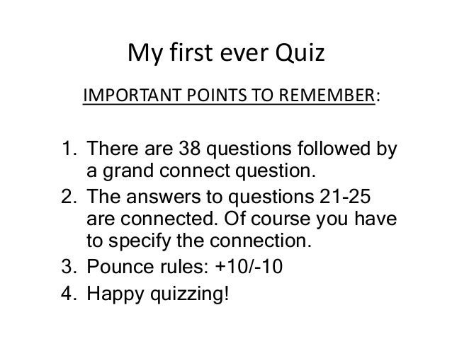 My first ever Quiz IMPORTANT POINTS TO REMEMBER: 1. There are 38 questions followed by a grand connect question. 2. The an...
