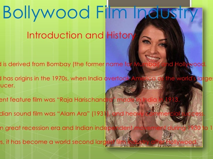 Bollywood Film Industry<br />Introduction and History <br /> <br />Bollywood is derived from Bombay (the former name for M...
